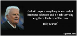 ... it takes my dog being there, I believe he'll be there. - Billy Graham