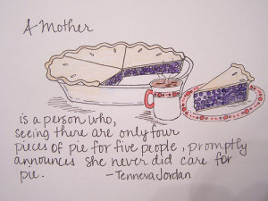 mother is a person who, seeing there are only four pieces of pie for ...
