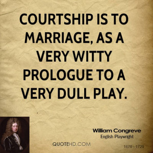 Courtship is to marriage, as a very witty prologue to a very dull play ...