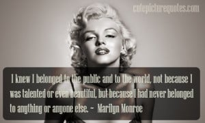... had never belonged to anything or anyone else. ~ Marilyn Monroe Quotes