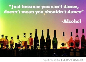 just because can't dance means shouldn't quote alcohol funny pics ...