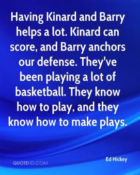 Ed Hickey - Having Kinard and Barry helps a lot. Kinard can score, and ...