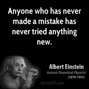 Anyone who has never made a mistake has never tried anything new.
