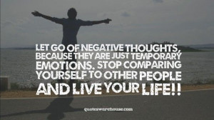 Let go of negative thoughts, because they are just temporary emotions ...