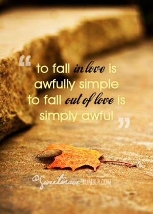 To fall in love is awfully simple but to fall out of love is simply ...