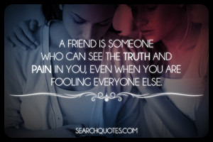 friend is someone who can see the truth and pain in you, even when ...