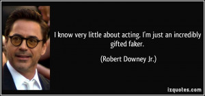 ... about acting. I'm just an incredibly gifted faker. - Robert Downey Jr