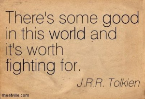 ... some good in this world and it's worth fighting for. J.R.R. Tolkien