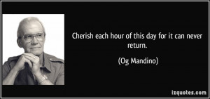 Cherish each hour of this day for it can never return. - Og Mandino