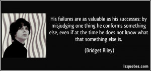 His failures are as valuable as his successes: by misjudging one thing ...