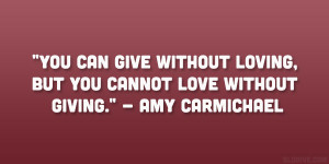 you can give without loving but you cannot love without giving amy ...