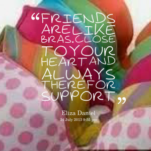 ... friends are like bras close to the heart and always there for support
