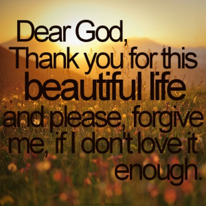 Dear God, Thank You For This Beautiful Life And Please, Forgive Me, If ...