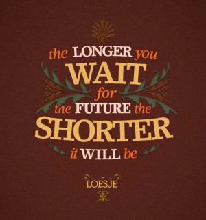 the longer you wait for the future the shorter it will be