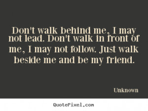 Don't walk behind me, I may not lead. Don't walk in front of me, I may ...