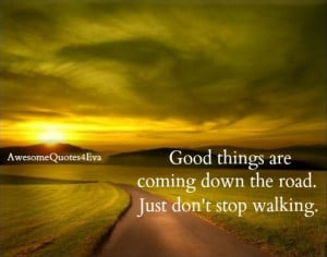 good things are coming down the road just don t stop walking