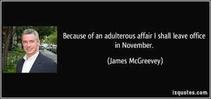... adulterous affair I shall leave office in November. - James McGreevey
