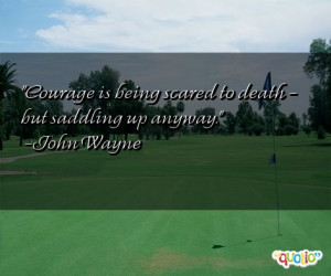 Courage is being scared to death - but saddling up anyway. -John Wayne