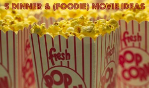 Dinner & (Foodie) Movie Ideas