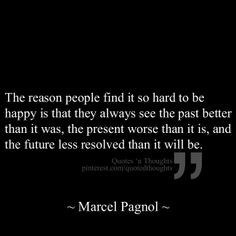people find it so hard to be happy is that they always see the past ...