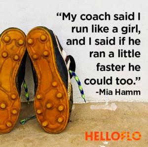 My coach said I run like a girl, and I said if he ran a little faster ...