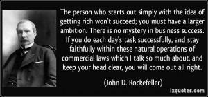 The person who starts out simply with the idea of getting rich won't ...
