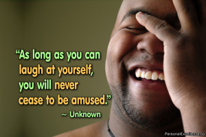 """... can laugh at yourself, you will never cease to be amused."""" ~ Unknown"""