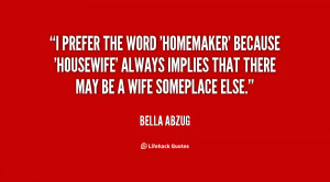 prefer the word 'homemaker' because 'housewife' always implies that ...