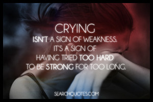 Crying isn't a sign of weakness. It's a sign of having tried too hard ...