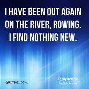 Fanny Kemble - I have been out again on the river, rowing. I find ...