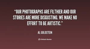 Our photographs are filthier and our stories are more disgusting. We ...