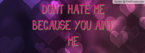 DONT HATE ME BECAUSE YOU AINT ME Profile Facebook Covers