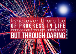 ... Of Progress In Life Comes Not Through Adaptation But Through Daring