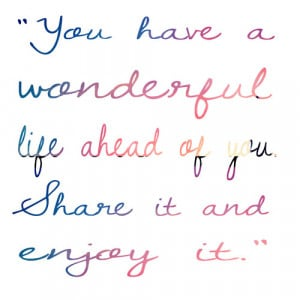 You have a wonderful life ahead of you. Share it and enjoy it.