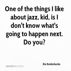 One of the things I like about jazz, kid, is I don't know what's going ...