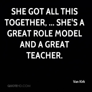 ... all this together, ... She's a great role model and a great teacher