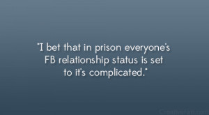 ... prison everyone's FB relationship status is set to it's complicated