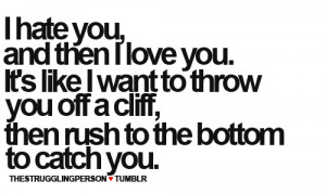 hate you and then i love you it s like i want to throw you off a ...