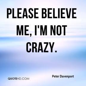Peter Davenport - Please believe me, I'm not crazy.