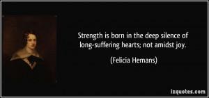 ... silence of long-suffering hearts; not amidst joy. - Felicia Hemans