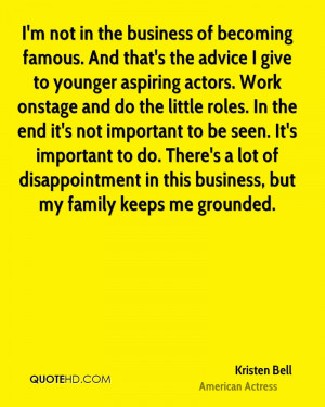 not in the business of becoming famous. And that's the advice I ...