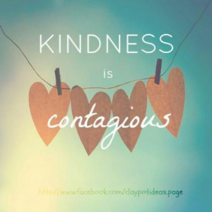 Spread kindness. Kindness is contagious.