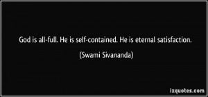 ... . He is self-contained. He is eternal satisfaction. - Swami Sivananda