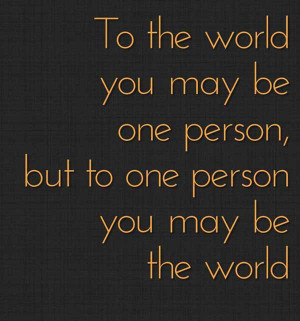 to-the-world-you-might-be-one-person-but-to-one-person-you-might-be ...