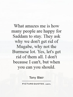 amazes me is how many people are happy for Saddam to stay. They ask ...