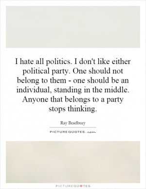 hate all politics. I don't like either political party. One should ...