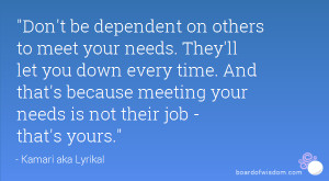 Don't be dependent on others to meet your needs. They'll let you down ...
