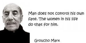 Groucho Marx - Man does not control his own fate. The women in his ...