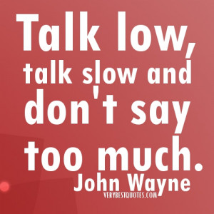Talk low, talk slow… picture quotes John Wayne Quote of the day