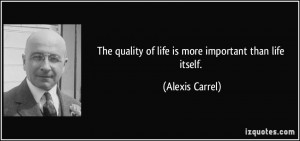 The quality of life is more important than life itself. - Alexis ...
